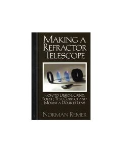 Making a Refractor Telescope: How to Design, Grind, Polish, Test, Correct and Mount a Doublet Lens